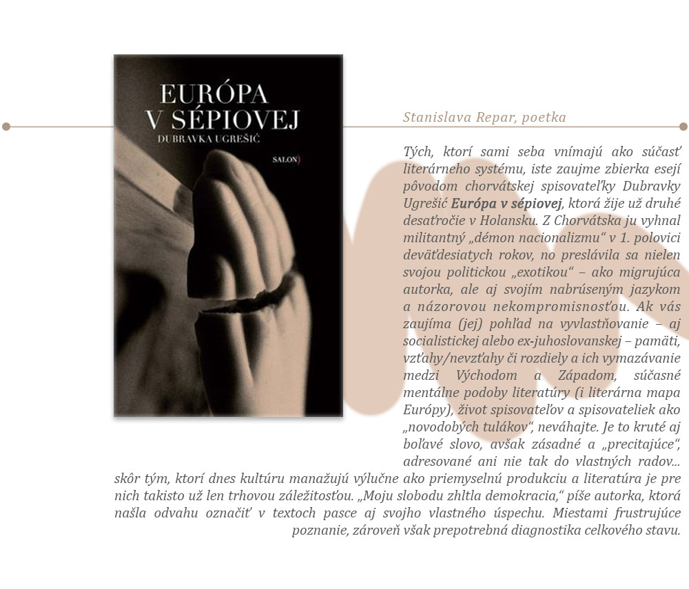 """Tých, ktorí sami seba vnímajú ako súčasť literárneho systému, iste zaujme zbierka esejí pôvodom chorvátskej spisovateľky Dubravky Ugrešić Európa vsépiovej, ktorá žije už druhé desaťročie vHolansku. ZChorvátska ju vyhnal militantný """"démon nacionalizmu"""" v1. polovici deväťdesiatych rokov, no preslávila sa nielen svojou politickou """"exotikou"""" – ako migrujúca autorka, ale aj svojím nabrúseným jazykom anázorovou nekompromisnosťou. Ak vás zaujíma (jej) pohľad na vyvlastňovanie – aj socialistickej alebo ex-juhoslovanskej – pamäti, vzťahy/nevzťahy či rozdiely aich vymazávanie medzi Východom aZápadom, súčasné mentálne podoby literatúry (i literárna mapa Európy), život spisovateľov aspisovateliek ako """"novodobých tulákov"""", neváhajte. Je to kruté aj boľavé slovo, avšakzásadné a """"precitajúce"""", adresované ani nie tak do vlastných radov... skôr tým, ktorí dnes kultúru manažujú výlučne ako priemyselnú produkciu aliteratúra je pre nich takisto už len trhovou záležitosťou. """"Moju slobodu zhltla demokracia,"""" píše autorka, ktorá našla odvahu označiť vtextoch pasce aj svojho vlastného úspechu. Miestami frustrujúce poznanie, zároveň však prepotrebná diagnostika celkového stavu."""