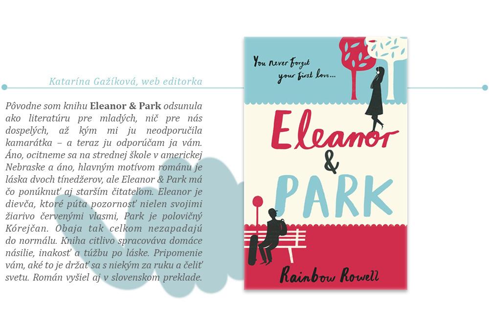 Pôvodne som knihu Eleanor & Park odsunula ako literatúru pre mladých, nič pre nás dospelých, až kým mi ju neodporučila kamarátka — a teraz ju odporúčam ja vám. Áno, ocitneme sa na strednej škole v americkej Nebraske a áno, hlavným motívom románu je láska dvoch tínedžerov, ale Eleanor & Park má čo ponúknuť aj starším čitateľom. Eleanor je dievča, ktoré púta pozornosť nielen svojimi žiarivo červenými vlasmi, Park je polovičný Kórejčan. Obaja tak celkom nezapadajú do normálu. Kniha citlivo spracováva domáce násilie, inakosť a túžbu po láske. Pripomenie vám, aké to je držať sa s niekým za ruku a čeliť svetu. Román vyšiel aj v slovenskom preklade.