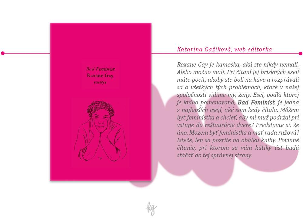 Roxane Gay je kamoška, akú ste nikdy nemali. Alebo možno mali. Pri čítaní jej briskných esejí máte pocit, akoby ste boli na káve a rozprávali sa o všetkých tých problémoch, ktoré v našej spoločnosti vidíme my, ženy. Esej, podľa ktorej je kniha pomenovaná, Bad Feminist, je jedna z najlepších esejí, aké som kedy čítala. Môžem byť feministka a chcieť, aby mi muž podržal pri vstupe do reštaurácie dvere? Predstavte si, že áno. Možem byť feministka a mať rada ružovú? Isteže, len sa pozrite na obálku knihy. Povinné čítanie, pri ktorom sa vám kútiky úst budú stáčať do tej správnej strany.